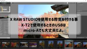 X RAW STUDIOを使用する際気を付ける事。X-T2で使用するときのUSBはmicro-Aでも大丈夫だよ。