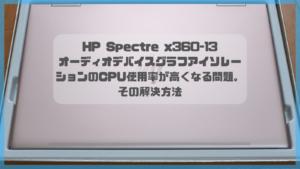 HP Spectre x360-13でオーディオデバイスグラフアイソレーションのCPU使用率が高くなる問題。その解決方法。